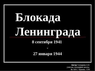 Блокада Ленинграда 8 сентября 1941 - 27 января 1944 Автор Голюдова А.В. учите
