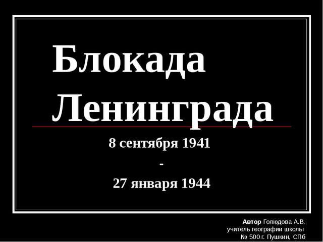 Блокада Ленинграда 8 сентября 1941 - 27 января 1944 Автор Голюдова А.В. учите...