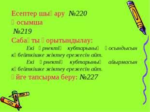 Есептер шығару №220 Қосымша №219 Сабақты қорытындылау: Екі өрнектің кубтарын