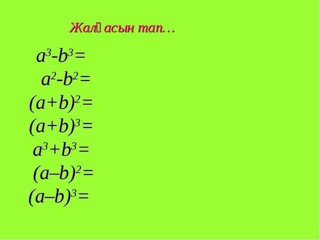 a3-b3= a2-b2= (a+b)2= (a+b)3= a3+b3= (a–b)2= (a–b)3= Жалғасын тап…