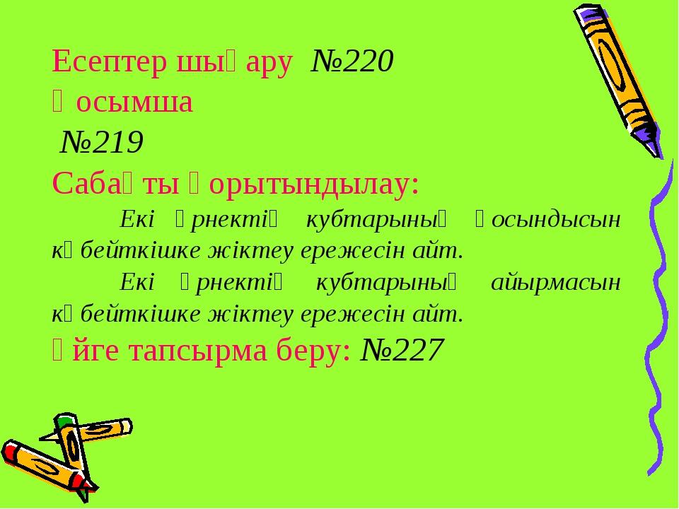 Есептер шығару №220 Қосымша №219 Сабақты қорытындылау: Екі өрнектің кубтарын...