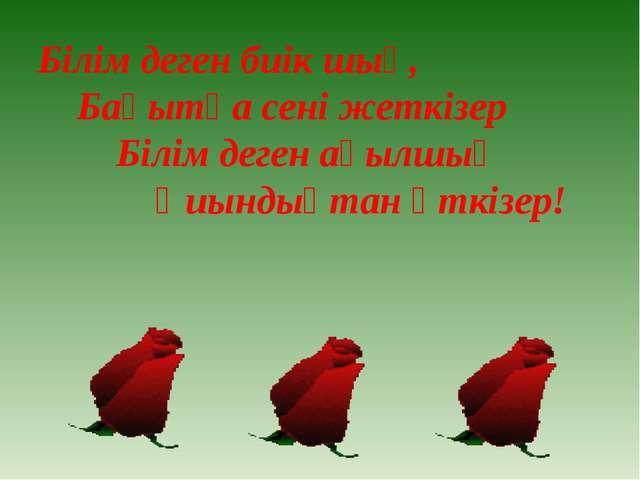 Білім деген биік шың, Бақытқа сені жеткізер Білім деген ақылшың Қиындықтан өт...