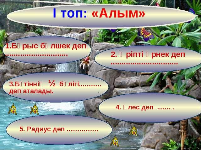 І топ: «Алым» 1.Бұрыс бөлшек деп ............................. 2. Әріпті өрне...