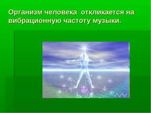 Организм человека откликается на вибрационную частоту музыки.