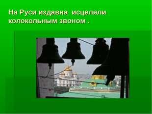 На Руси издавна исцеляли колокольным звоном .