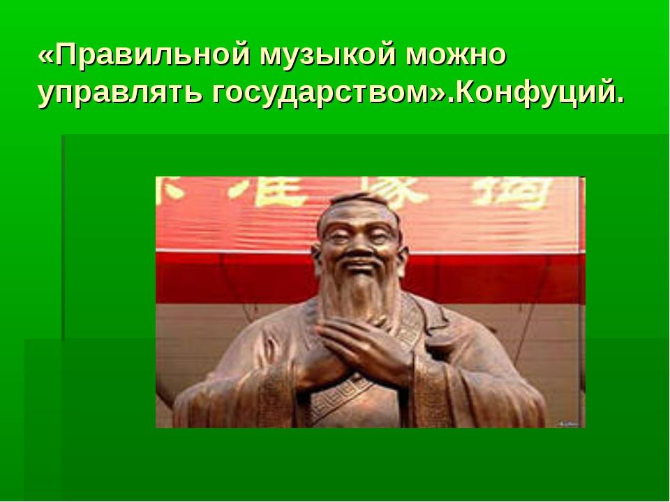 «Правильной музыкой можно управлять государством».Конфуций.