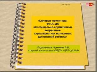 Подготовила :Чумакова Л.В., старший воспитатель МКДОУ «ЦРР- д/с№4» «Целевые о