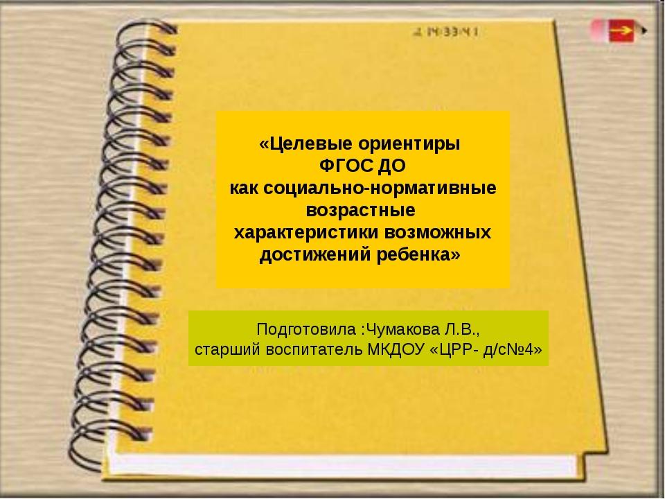 Подготовила :Чумакова Л.В., старший воспитатель МКДОУ «ЦРР- д/с№4» «Целевые о...