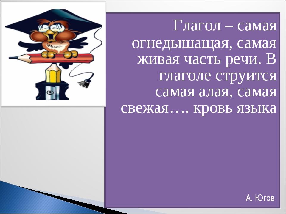 Глагол – самая огнедышащая, самая живая часть речи. В глаголе струится самая...