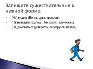 (Не) видеть (Волга, суша, крепость). (Не)навидеть (фальш.., бестолоч.., шпион