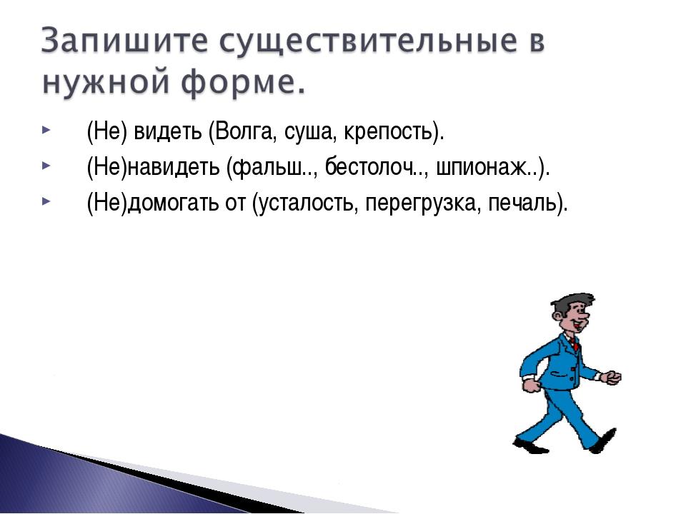 (Не) видеть (Волга, суша, крепость). (Не)навидеть (фальш.., бестолоч.., шпион...