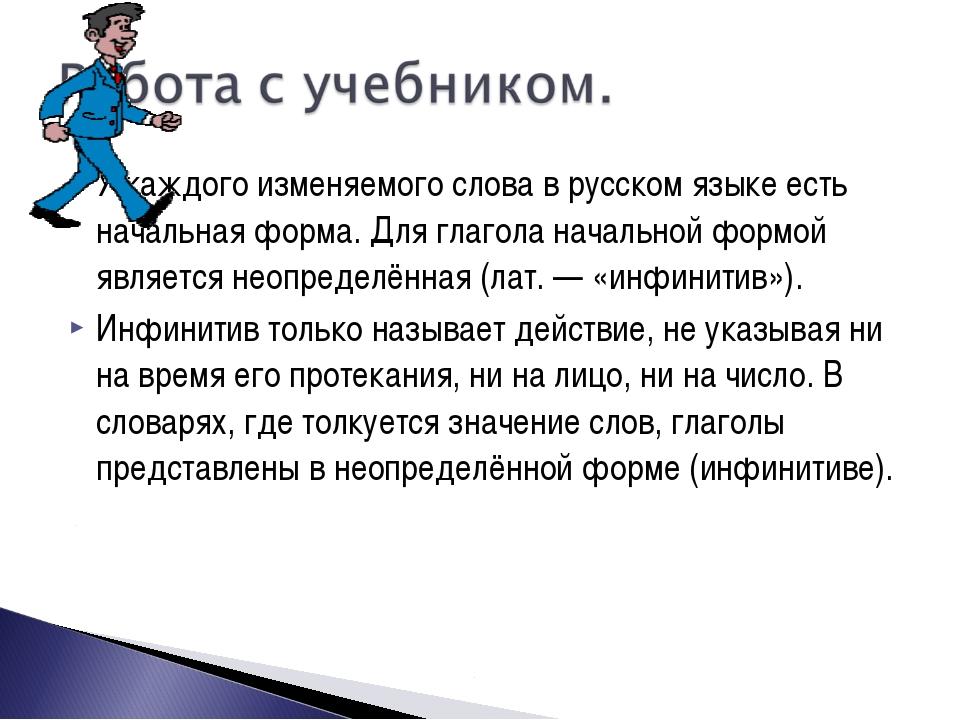 У каждого изменяемого слова в русском языке есть начальная форма. Для глагола...