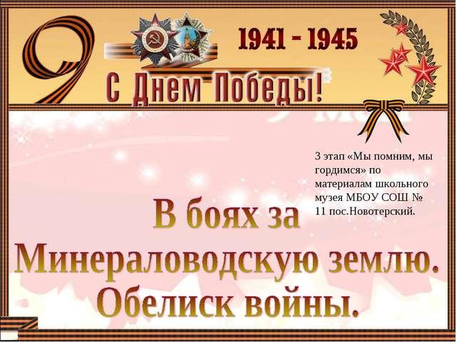 3 этап «Мы помним, мы гордимся» по материалам школьного музея МБОУ СОШ № 11 п...