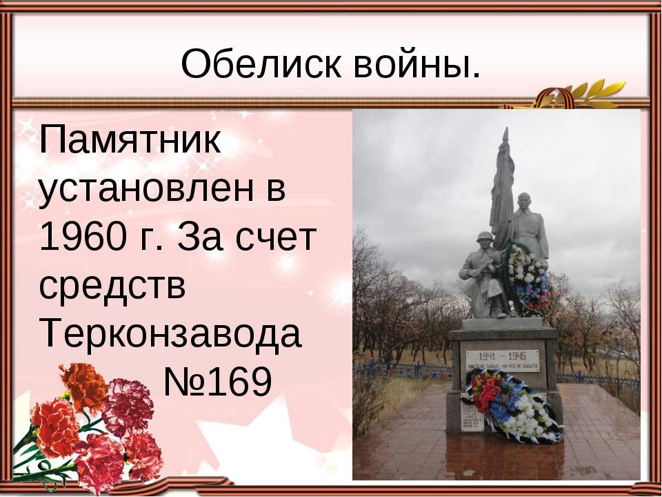 Памятник установлен в 1960 г. За счет средств Терконзавода №169 Обелиск войны.