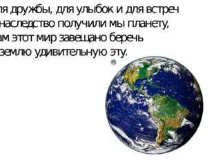 Для дружбы, для улыбок и для встреч В наследство получили мы планету, Нам это