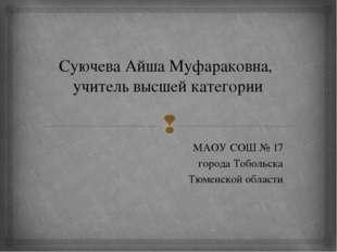 Суючева Айша Муфараковна, учитель высшей категории МАОУ СОШ № 17 города Тобол