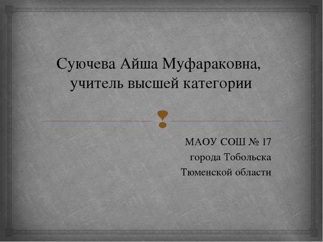 Суючева Айша Муфараковна, учитель высшей категории МАОУ СОШ № 17 города Тобол...