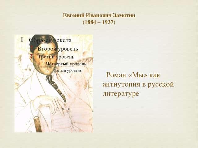 Евгений Иванович Замятин (1884 – 1937) Роман «Мы» как антиутопия в русской ли...