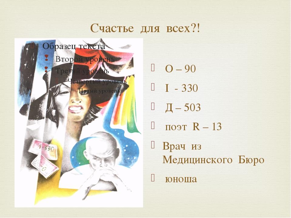 Счастье для всех?! О – 90 I - 330 Д – 503 поэт R – 13 Врач из Медицинского Бю...