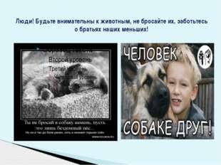 Люди! Будьте внимательны к животным, не бросайте их, заботьтесь о братьях наш
