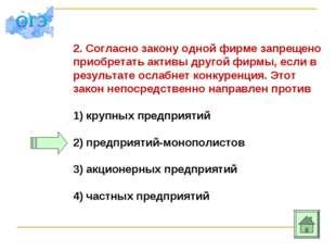 2. Согласно закону одной фирме запрещено приобретать активы другой фирмы, есл