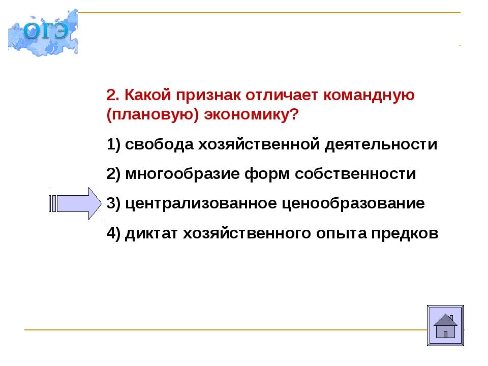 2. Какой признак отличает командную (плановую) экономику? 1) свобода хозяйств...