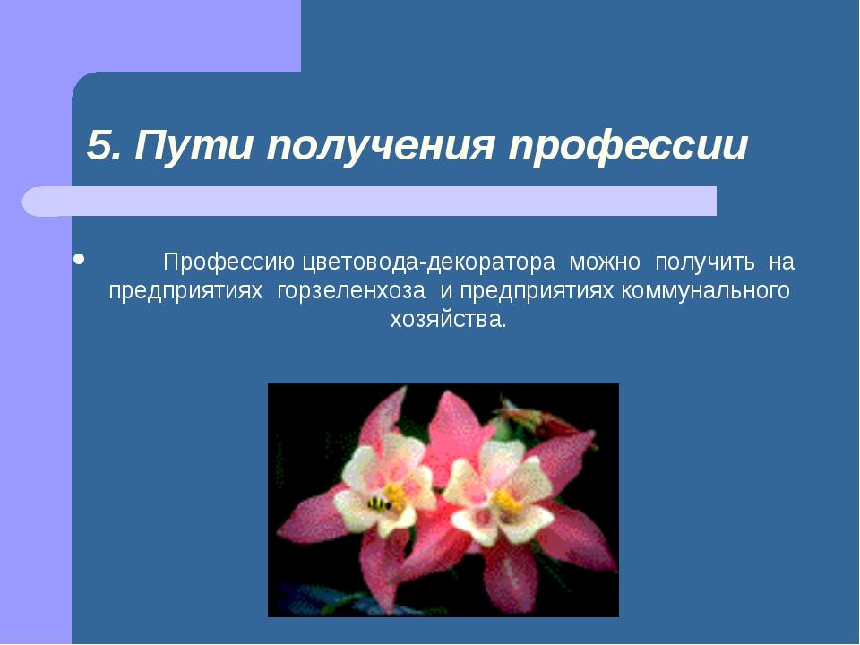 5. Пути получения профессии  Профессию цветовода-декоратора можно п...
