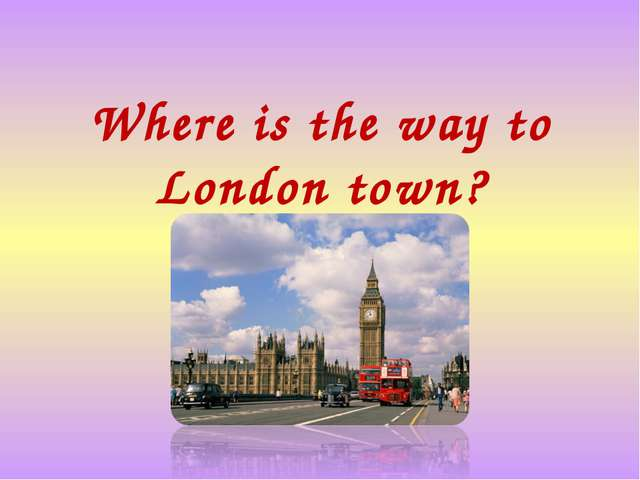 Where is the way to London town?