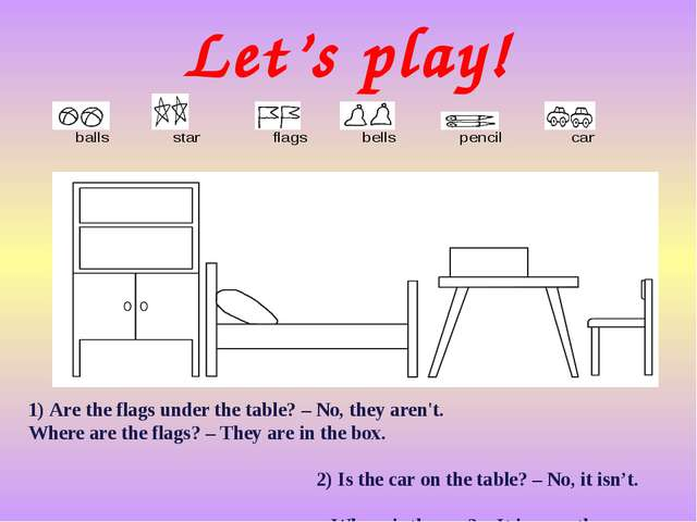 Let's play! 1) Are the flags under the table? – No, they aren't. Where are th...