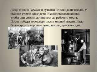Люди жили в бараках и сутками не покидали заводы. У станков стояли даже дети.