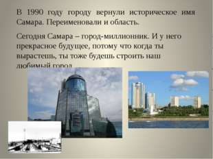 В 1990 году городу вернули историческое имя Самара. Переименовали и область.