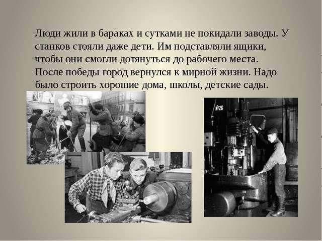 Люди жили в бараках и сутками не покидали заводы. У станков стояли даже дети....