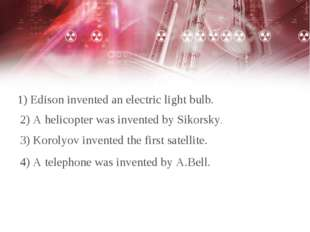 1) Edison invented an electric light bulb. 2) A helicopter was invented by Si