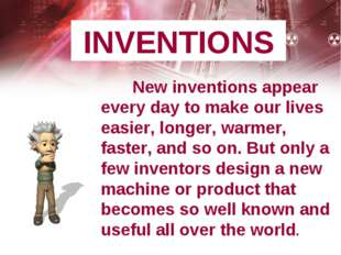 INVENTIONS New inventions appear every day to make our lives easier, longer,