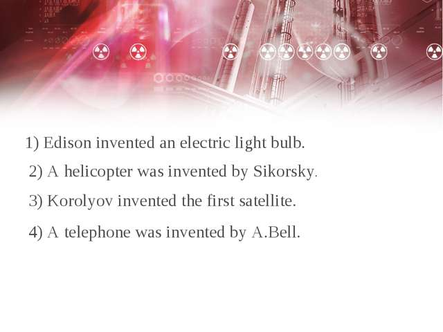1) Edison invented an electric light bulb. 2) A helicopter was invented by Si...