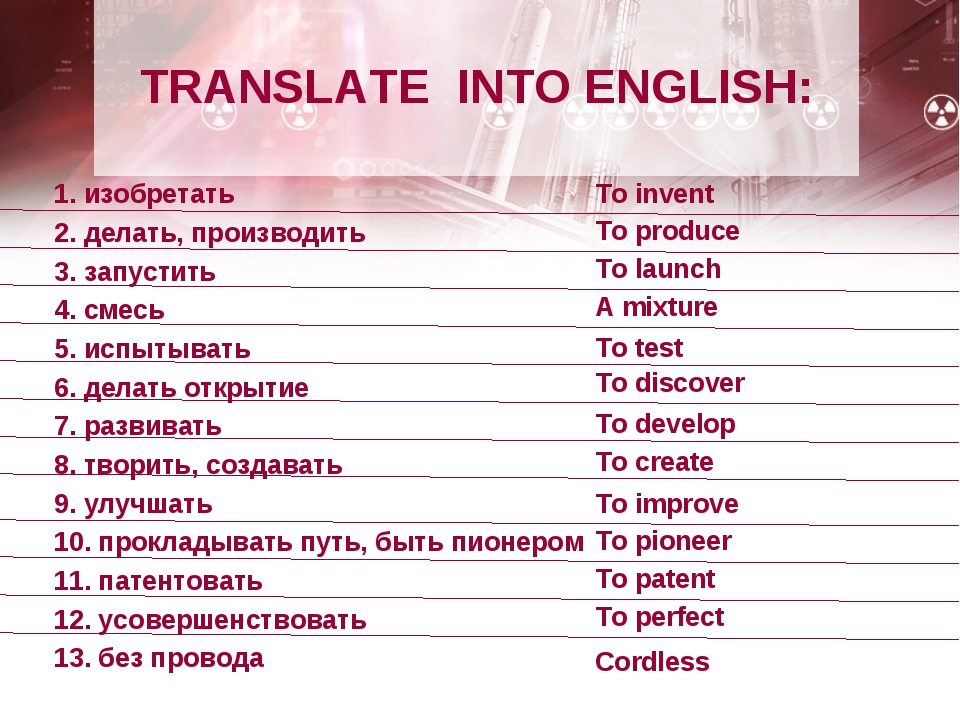 TRANSLATE INTO ENGLISH: 1. изобретать 2. делать, производить 3. запустить 4....