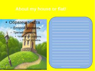 About my house or flat! _____________________________________________________