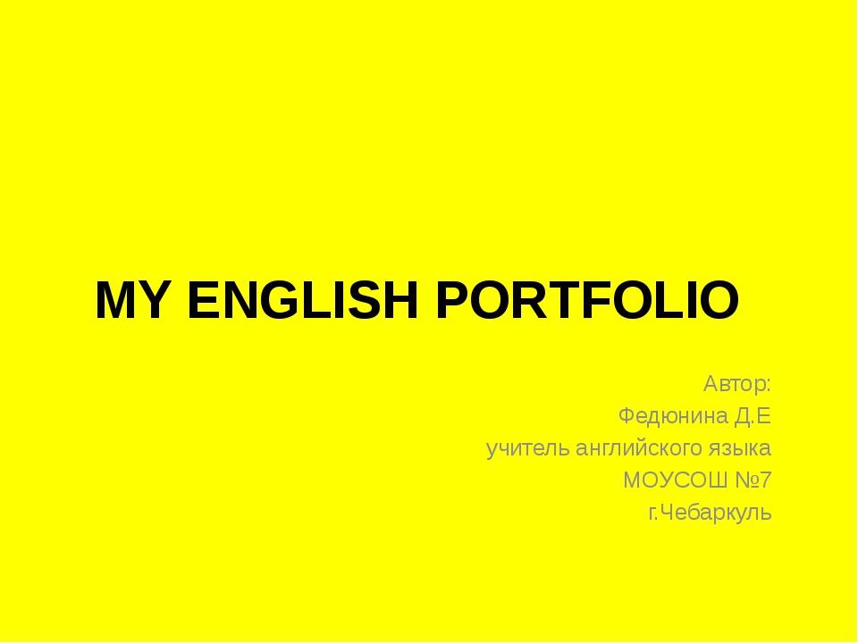 MY ENGLISH PORTFOLIO Автор: Федюнина Д.Е учитель английского языка МОУСОШ №7...