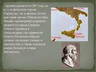 Архимед родился в 287 году до н. э. в греческом городе Сиракузы, где и прожи