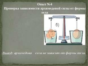 Вывод: архимедова сила не зависит от формы тела. Опыт №4 Проверка з