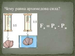 Чему равна архимедова сила? Fa = Pв - Pж