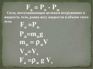 Fa = Pв - Pж Сила, выталкивающая целиком погруженное в жидкость тело, равна в