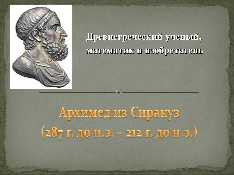 Древнегреческий ученый, математик и изобретатель