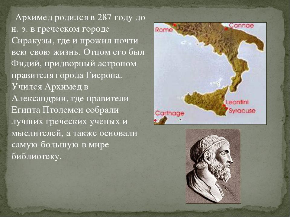 Архимед родился в 287 году до н. э. в греческом городе Сиракузы, где и прожи...