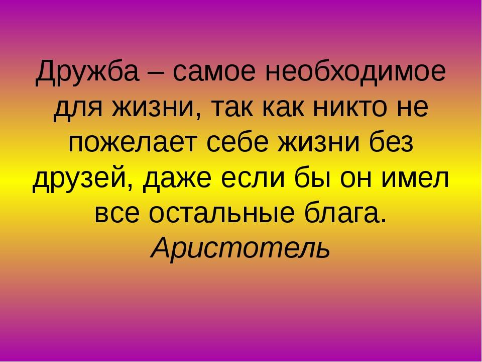 Дружба – самое необходимое для жизни, так как никто не пожелает себе жизни бе...