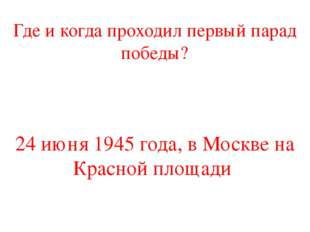 Где и когда проходил первый парад победы? 24 июня 1945 года, в Москве на Крас