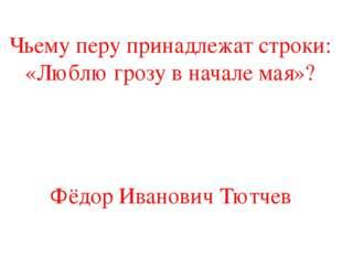 Чьему перу принадлежат строки: «Люблю грозу в начале мая»? Фёдор Иванович Тют
