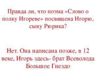 Правда ли, что поэма «Слово о полку Игореве» посвящена Игорю, сыну Рюрика? Не