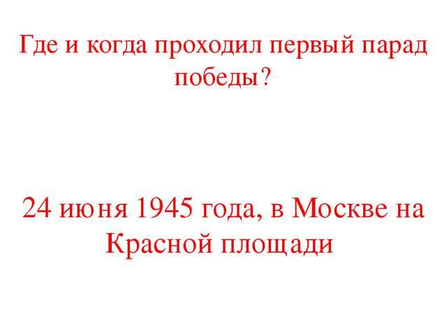Где и когда проходил первый парад победы? 24 июня 1945 года, в Москве на Крас...