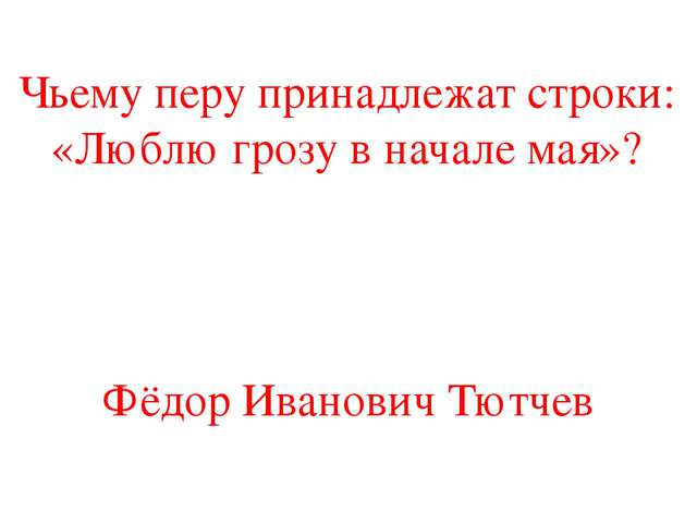 Чьему перу принадлежат строки: «Люблю грозу в начале мая»? Фёдор Иванович Тют...